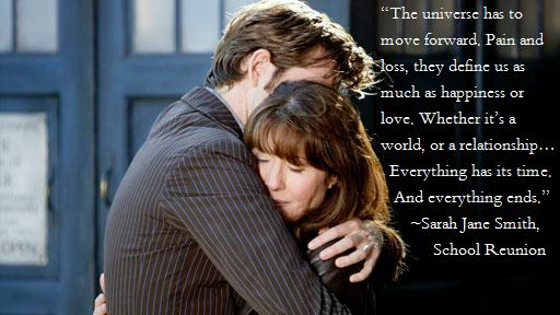 The universe has to move forward.  Pain and loss, they define us as much as happiness and love.  Whether it's a world, or a relationship... Everything has its time.  And everything ends.  -Sarah Jane Smith in School Reunion